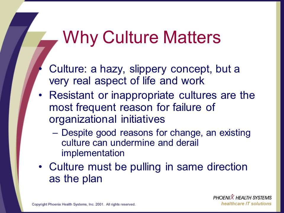 Why Culture Matters Culture: a hazy, slippery concept, but a very real aspect of life and work Resistant or inappropriate cultures are the most frequent reason for failure of organizational initiatives –Despite good reasons for change, an existing culture can undermine and derail implementation Culture must be pulling in same direction as the plan