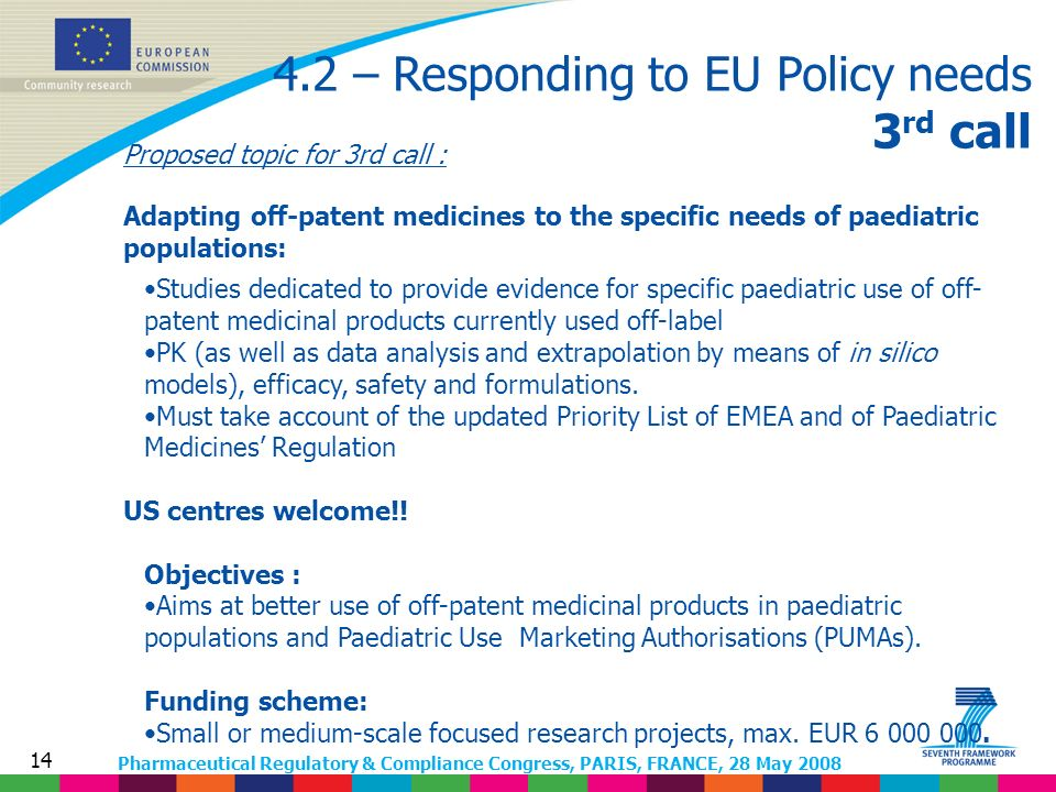 Pharmaceutical Regulatory & Compliance Congress, PARIS, FRANCE, 28 May 2008 14 4.2 – Responding to EU Policy needs 3 rd call Proposed topic for 3rd call : Adapting off-patent medicines to the specific needs of paediatric populations: Studies dedicated to provide evidence for specific paediatric use of off- patent medicinal products currently used off-label PK (as well as data analysis and extrapolation by means of in silico models), efficacy, safety and formulations.