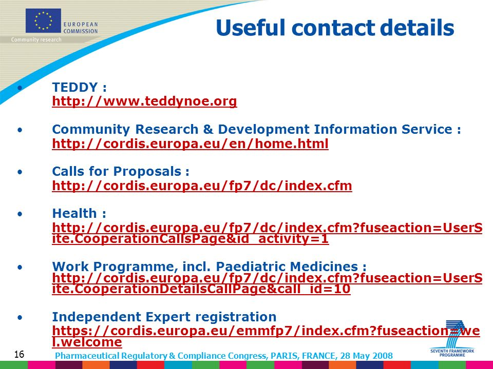 Pharmaceutical Regulatory & Compliance Congress, PARIS, FRANCE, 28 May 2008 16 TEDDY : http://www.teddynoe.org Community Research & Development Information Service : http://cordis.europa.eu/en/home.html Calls for Proposals : http://cordis.europa.eu/fp7/dc/index.cfm Health : http://cordis.europa.eu/fp7/dc/index.cfm fuseaction=UserS ite.CooperationCallsPage&id_activity=1 Work Programme, incl.