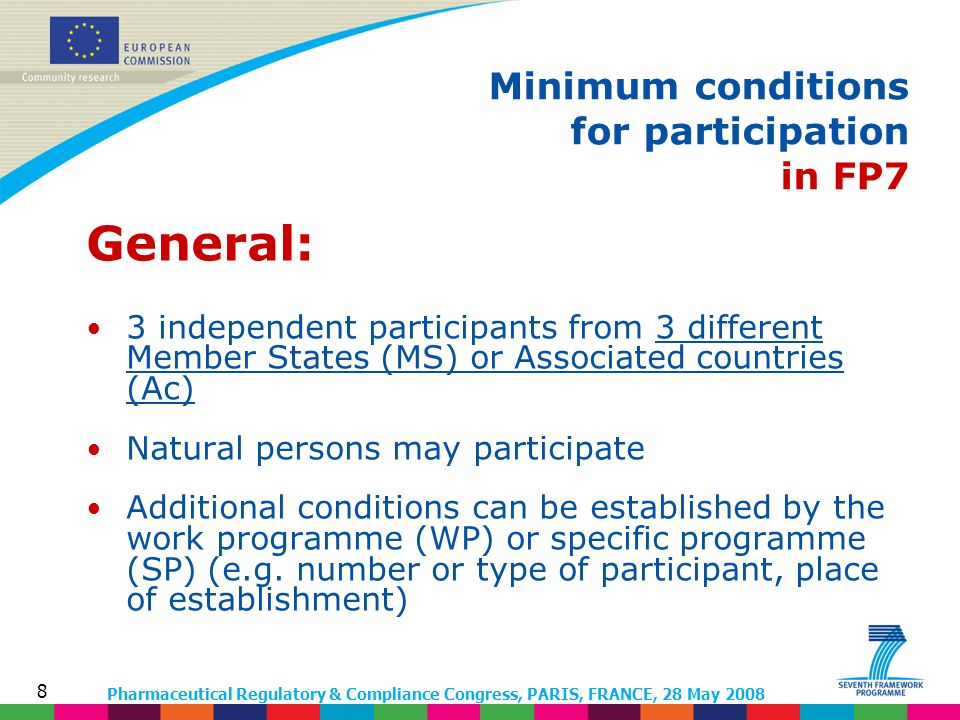 Pharmaceutical Regulatory & Compliance Congress, PARIS, FRANCE, 28 May 2008 8 General: 3 independent participants from 3 different Member States (MS) or Associated countries (Ac) Natural persons may participate Additional conditions can be established by the work programme (WP) or specific programme (SP) (e.g.