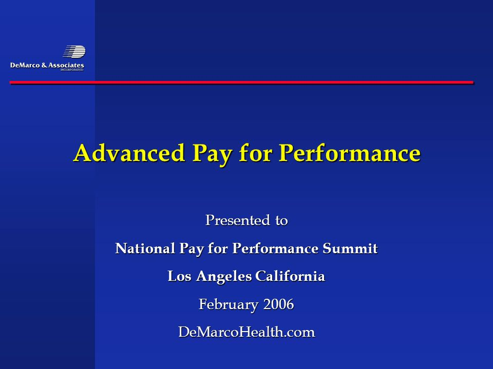 Advanced Pay for Performance Presented to National Pay for Performance Summit Los Angeles California February 2006 DeMarcoHealth.com