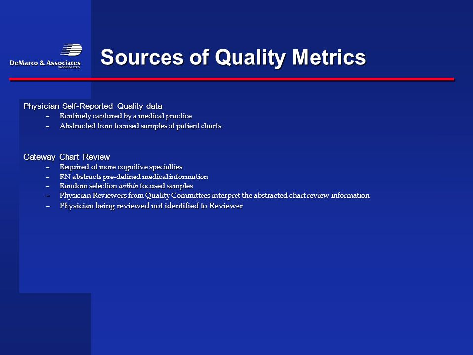 Sources of Quality Metrics Physician Self-Reported Quality data –Routinely captured by a medical practice –Abstracted from focused samples of patient