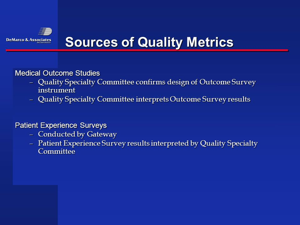 Sources of Quality Metrics Medical Outcome Studies –Quality Specialty Committee confirms design of Outcome Survey instrument –Quality Specialty Commit