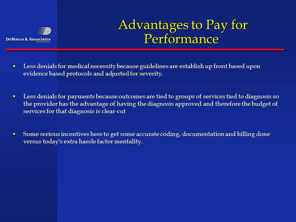 Advantages to Pay for Performance Advantages to Pay for Performance Less denials for medical necessity because guidelines are establish up front based