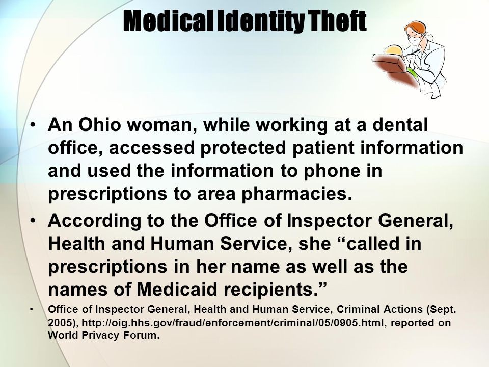Medical Identity Theft An Ohio woman, while working at a dental office, accessed protected patient information and used the information to phone in pr