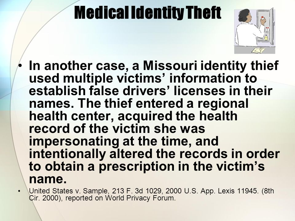 Medical Identity Theft In another case, a Missouri identity thief used multiple victims information to establish false drivers licenses in their names