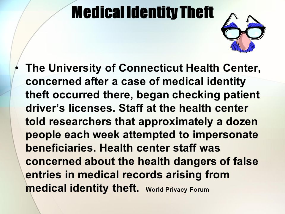 Medical Identity Theft The University of Connecticut Health Center, concerned after a case of medical identity theft occurred there, began checking pa