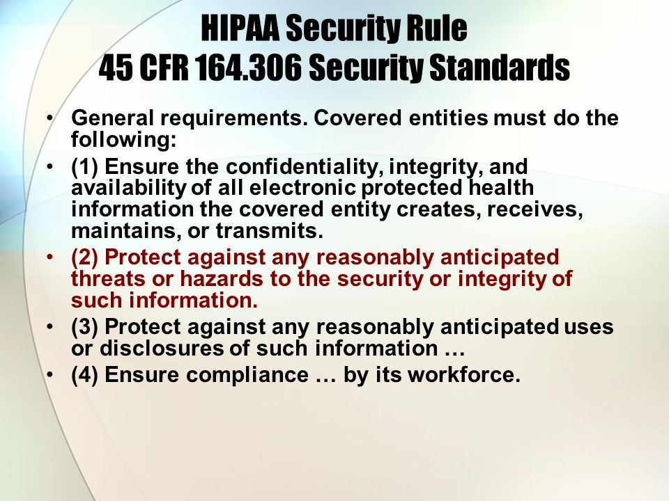 HIPAA Security Rule 45 CFR 164.306 Security Standards General requirements. Covered entities must do the following: (1) Ensure the confidentiality, in