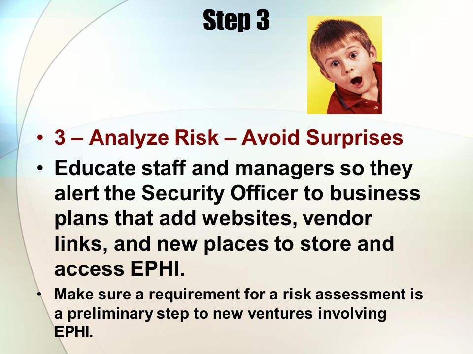 Step 3 3 – Analyze Risk – Avoid Surprises Educate staff and managers so they alert the Security Officer to business plans that add websites, vendor li