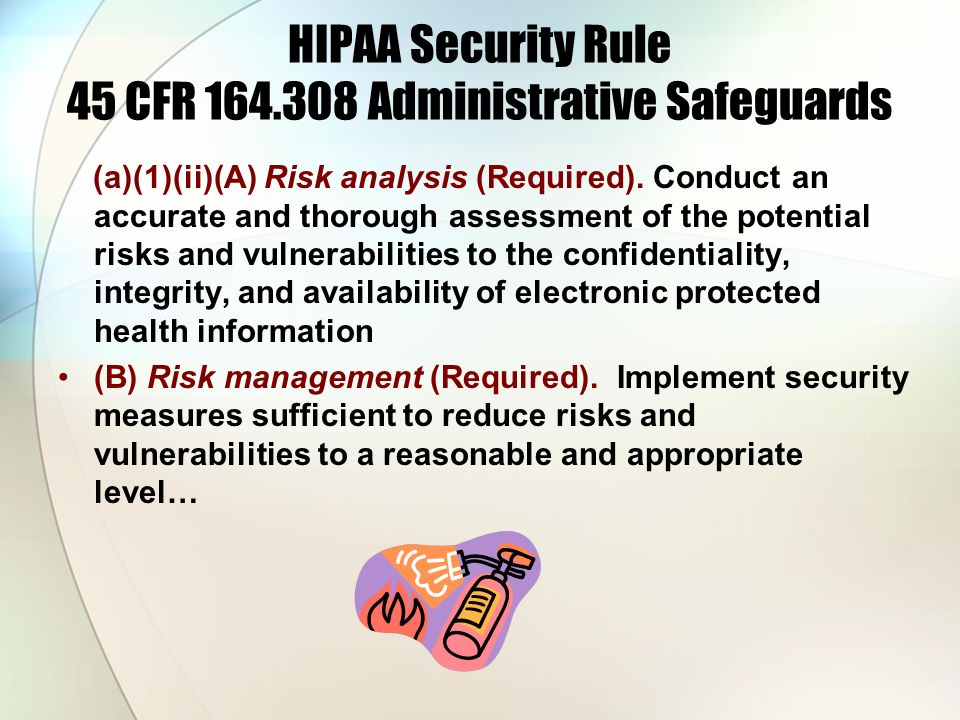 HIPAA Security Rule 45 CFR 164.308 Administrative Safeguards (a)(1)(ii)(A) Risk analysis (Required). Conduct an accurate and thorough assessment of th