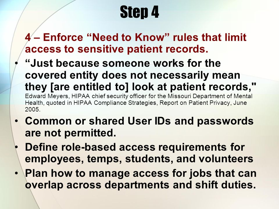 Step 4 4 – Enforce Need to Know rules that limit access to sensitive patient records. Just because someone works for the covered entity does not neces