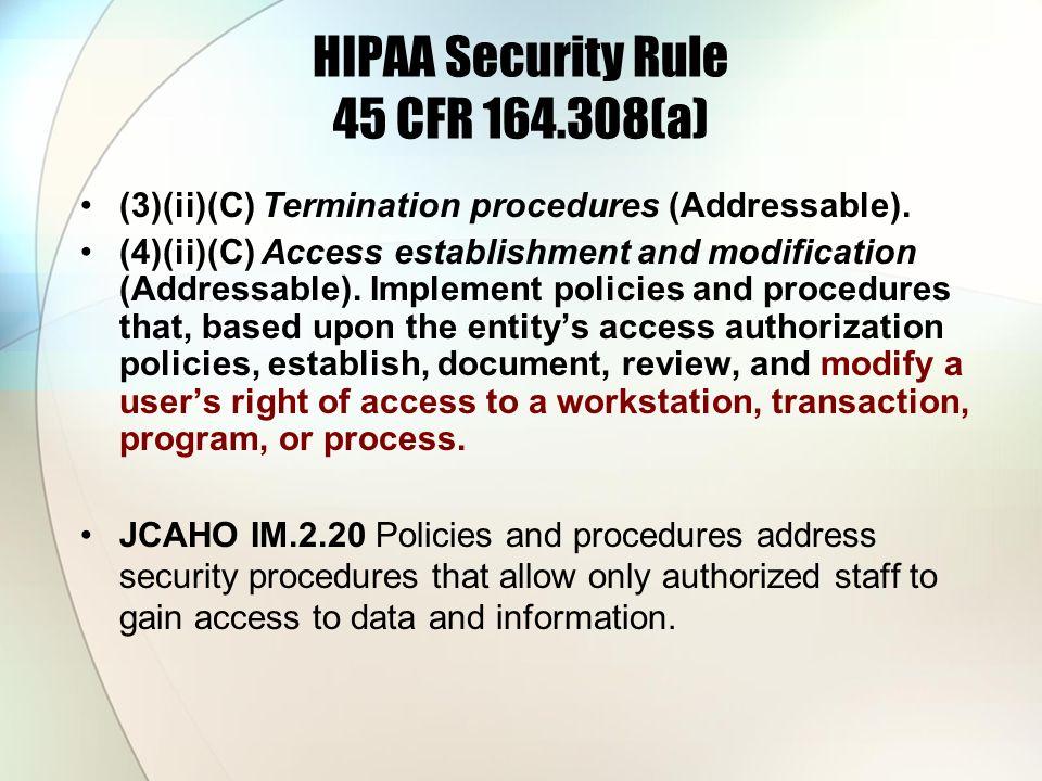 HIPAA Security Rule 45 CFR 164.308(a) (3)(ii)(C) Termination procedures (Addressable). (4)(ii)(C) Access establishment and modification (Addressable).