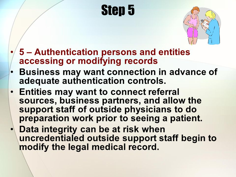 Step 5 5 – Authentication persons and entities accessing or modifying records Business may want connection in advance of adequate authentication contr