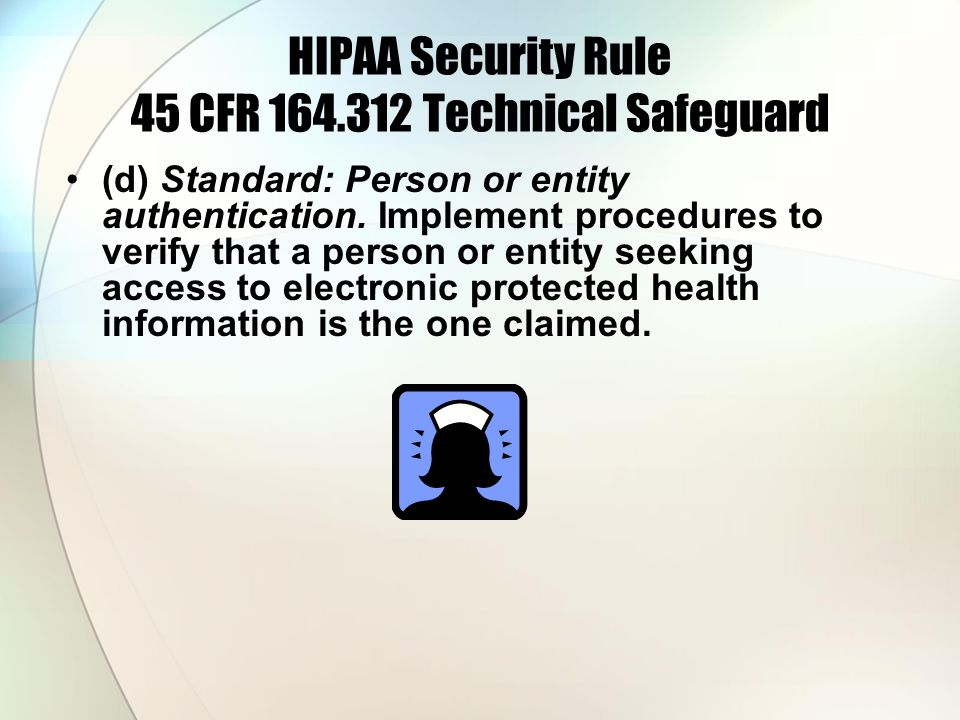 HIPAA Security Rule 45 CFR 164.312 Technical Safeguard (d) Standard: Person or entity authentication. Implement procedures to verify that a person or