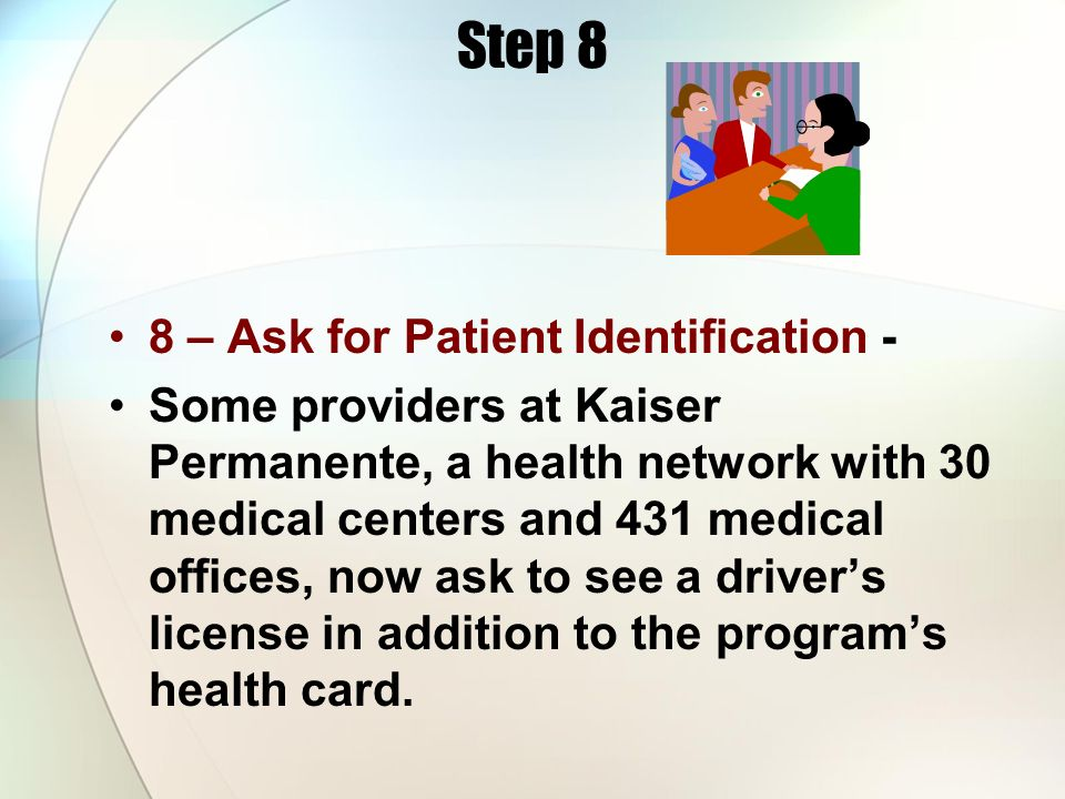 Step 8 8 – Ask for Patient Identification - Some providers at Kaiser Permanente, a health network with 30 medical centers and 431 medical offices, now