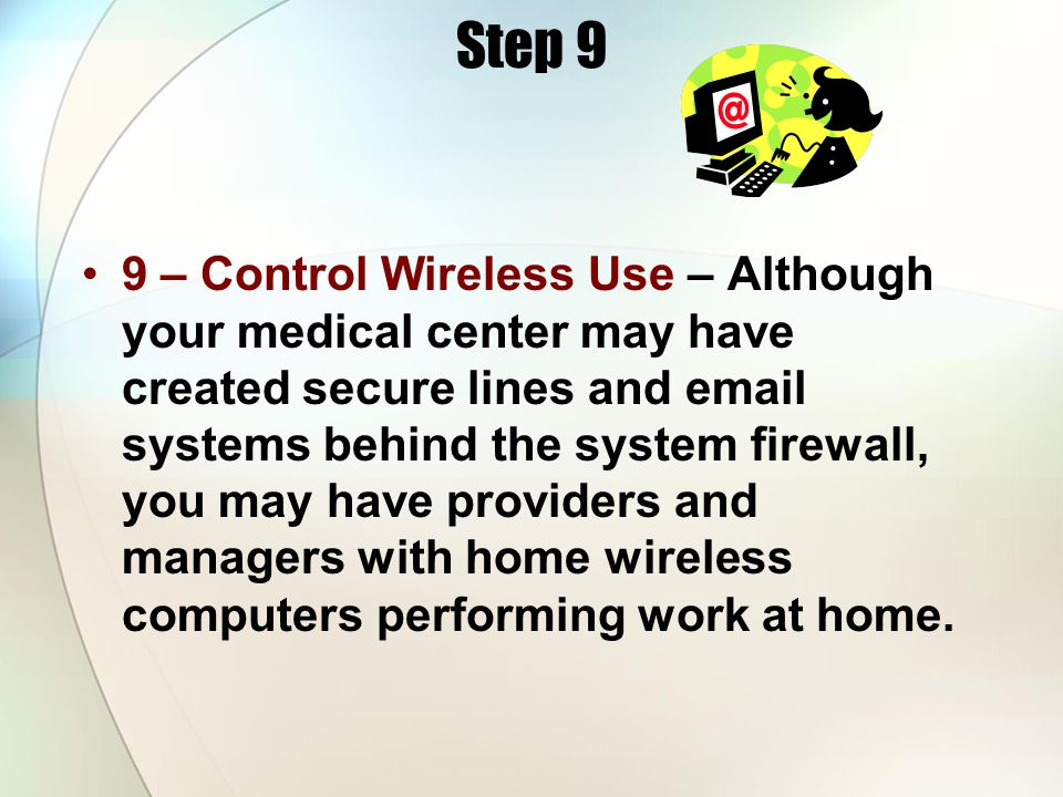Step 9 9 – Control Wireless Use – Although your medical center may have created secure lines and email systems behind the system firewall, you may hav