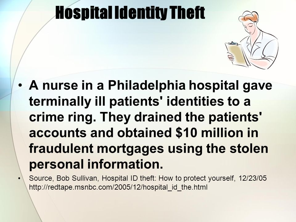 Hospital Identity Theft An employee at a Seattle cancer care center stole patient identities, obtained fraudulent credit in their names and ran up debt.