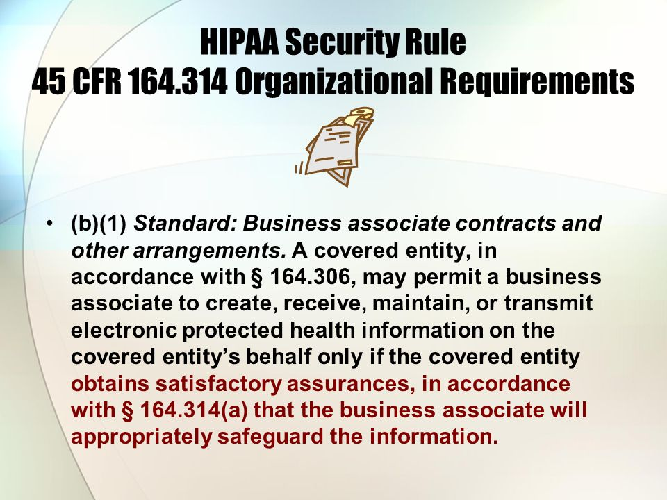 HIPAA Security Rule 45 CFR 164.314 Organizational Requirements (b)(1) Standard: Business associate contracts and other arrangements. A covered entity,