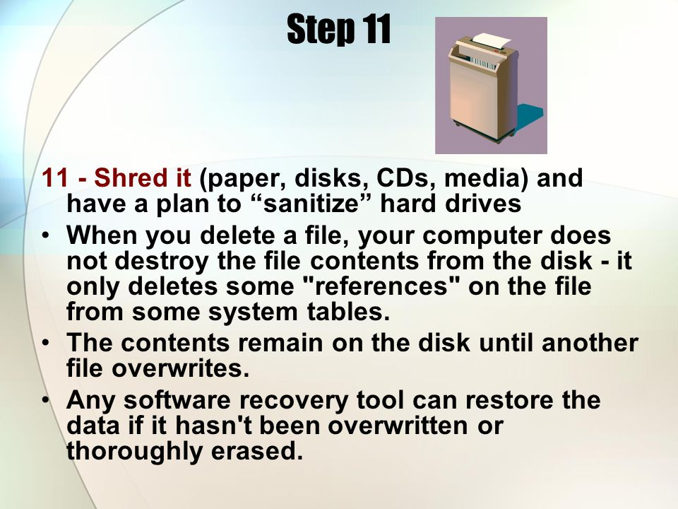 Step 11 11 - Shred it (paper, disks, CDs, media) and have a plan to sanitize hard drives When you delete a file, your computer does not destroy the fi