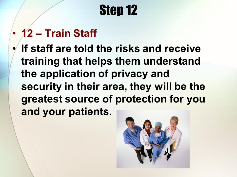 Step 12 12 – Train Staff If staff are told the risks and receive training that helps them understand the application of privacy and security in their