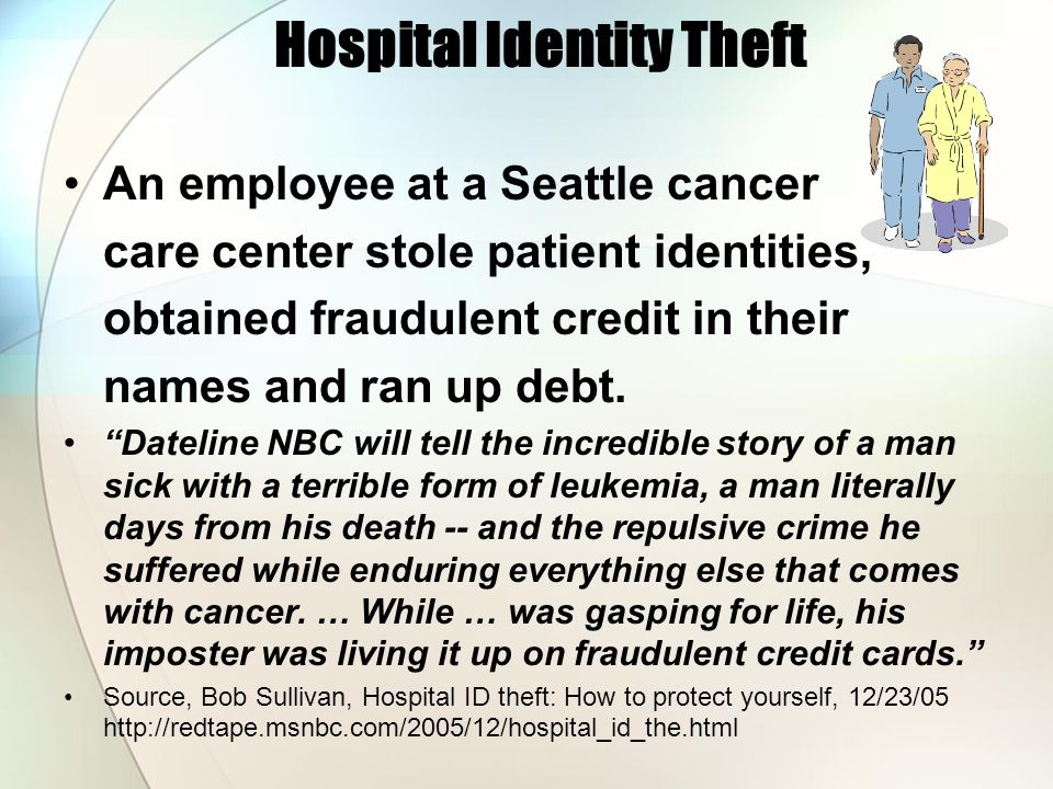 Hospital Identity Theft An employee at a Seattle cancer care center stole patient identities, obtained fraudulent credit in their names and ran up deb