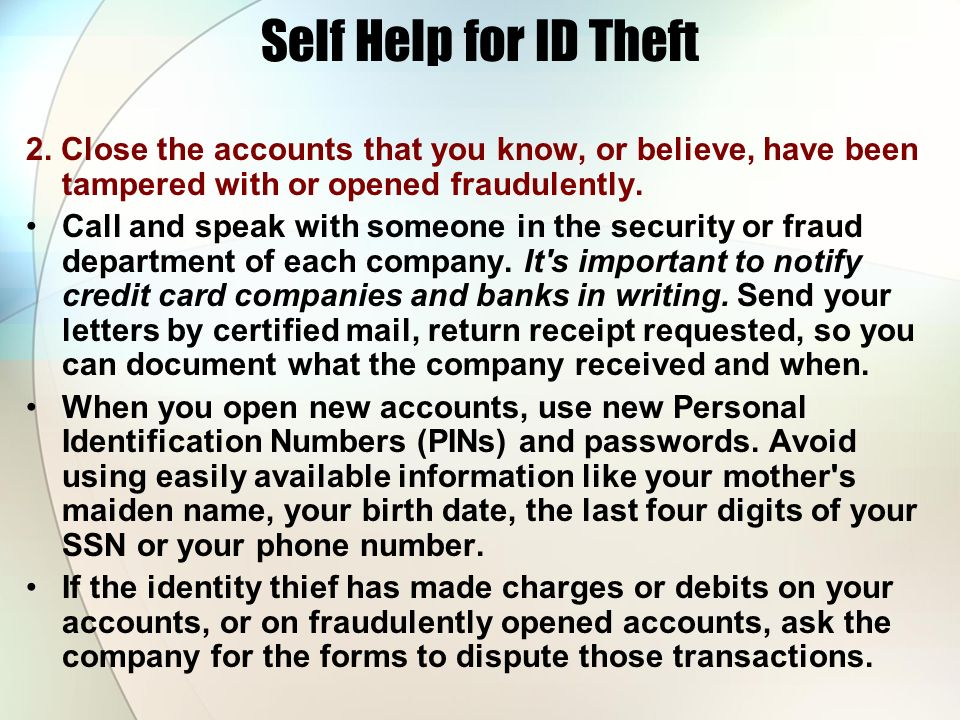 Self Help for ID Theft 2. Close the accounts that you know, or believe, have been tampered with or opened fraudulently. Call and speak with someone in
