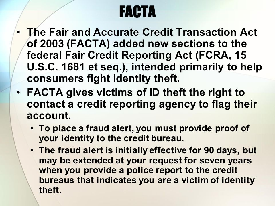 FACTA The Fair and Accurate Credit Transaction Act of 2003 (FACTA) added new sections to the federal Fair Credit Reporting Act (FCRA, 15 U.S.C. 1681 e