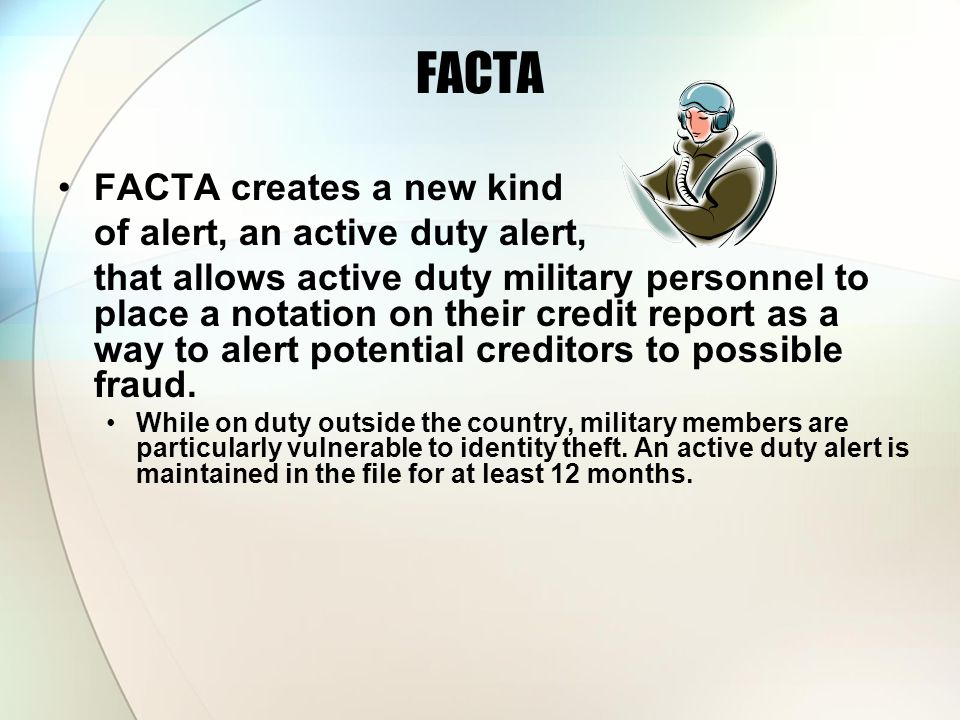 FACTA FACTA creates a new kind of alert, an active duty alert, that allows active duty military personnel to place a notation on their credit report a