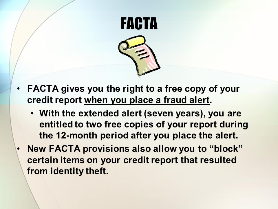 FACTA FACTA gives you the right to a free copy of your credit report when you place a fraud alert. With the extended alert (seven years), you are enti