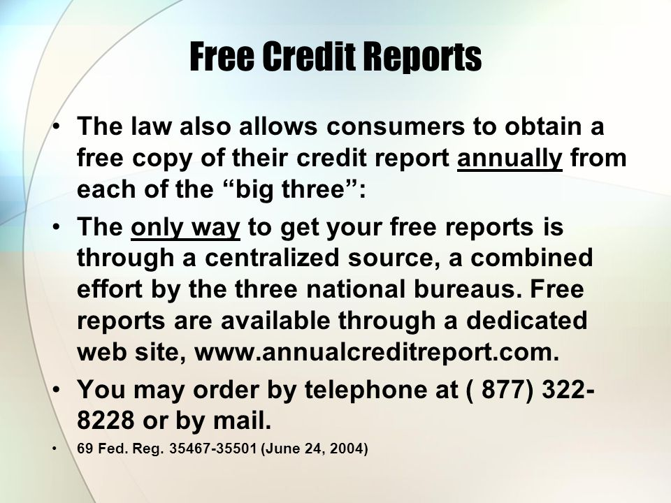 Free Credit Reports The law also allows consumers to obtain a free copy of their credit report annually from each of the big three: The only way to ge