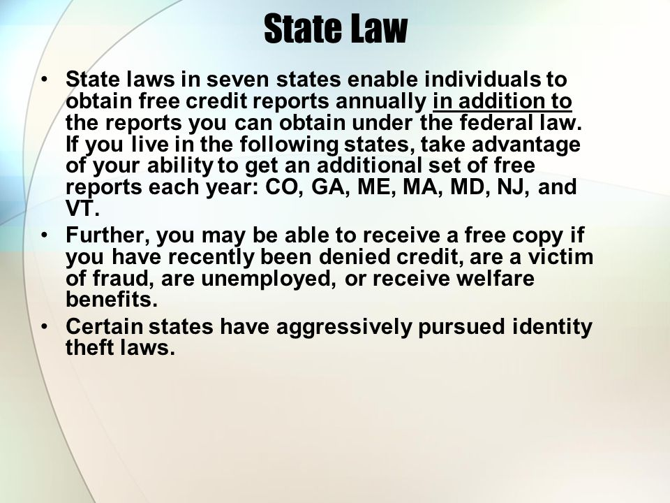 State Law State laws in seven states enable individuals to obtain free credit reports annually in addition to the reports you can obtain under the fed