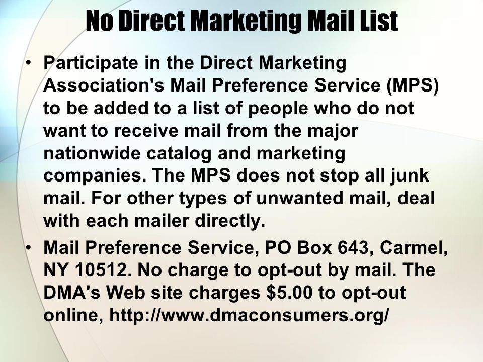 No Direct Marketing Mail List Participate in the Direct Marketing Association's Mail Preference Service (MPS) to be added to a list of people who do n