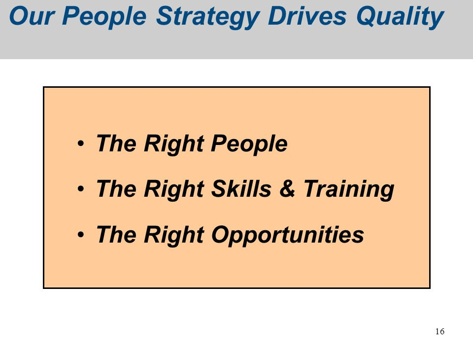 16 Our People Strategy Drives Quality The Right People The Right Skills & Training The Right Opportunities