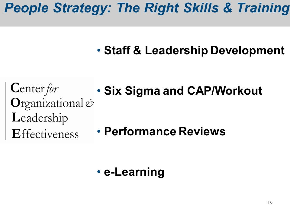 19 People Strategy: The Right Skills & Training Staff & Leadership Development Six Sigma and CAP/Workout Performance Reviews e-Learning