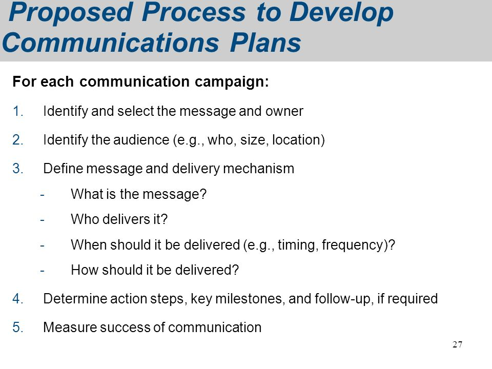 27 Proposed Process to Develop Communications Plans For each communication campaign: 1.Identify and select the message and owner 2.Identify the audien