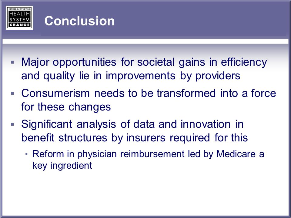 Conclusion Major opportunities for societal gains in efficiency and quality lie in improvements by providers Consumerism needs to be transformed into a force for these changes Significant analysis of data and innovation in benefit structures by insurers required for this Reform in physician reimbursement led by Medicare a key ingredient
