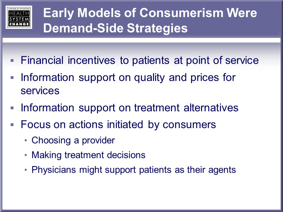 Early Models of Consumerism Were Demand-Side Strategies Financial incentives to patients at point of service Information support on quality and prices for services Information support on treatment alternatives Focus on actions initiated by consumers Choosing a provider Making treatment decisions Physicians might support patients as their agents