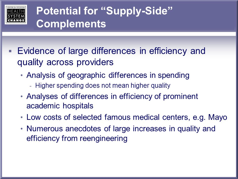 Potential for Supply-Side Complements Evidence of large differences in efficiency and quality across providers Analysis of geographic differences in spending - Higher spending does not mean higher quality Analyses of differences in efficiency of prominent academic hospitals Low costs of selected famous medical centers, e.g.