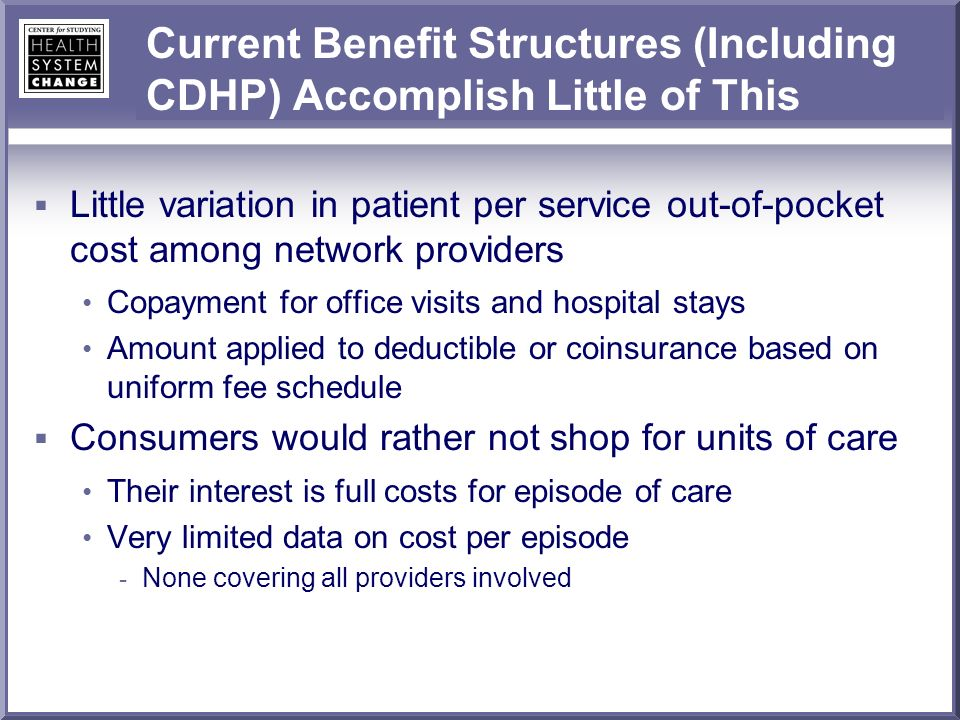 Current Benefit Structures (Including CDHP) Accomplish Little of This Little variation in patient per service out-of-pocket cost among network providers Copayment for office visits and hospital stays Amount applied to deductible or coinsurance based on uniform fee schedule Consumers would rather not shop for units of care Their interest is full costs for episode of care Very limited data on cost per episode - None covering all providers involved
