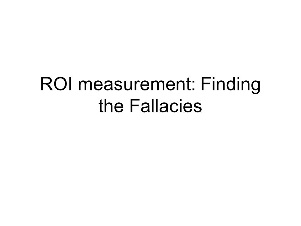 ROI How ROI is calculated Some examples of what ROIs are How to know when it is calculated wrong, as it usually is –Best way to understand ROI is to spot examples of how it is calculated wrong Like learning to drive by getting behind the wheel rather than watching someone else