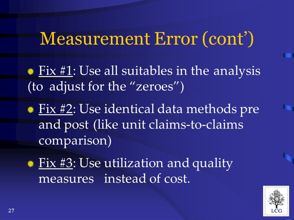 27 Measurement Error (cont) Fix #1: Use all suitables in the analysis (to adjust for the zeroes) Fix #2: Use identical data methods pre and post (like unit claims-to-claims comparison) Fix #3: Use utilization and quality measures instead of cost.
