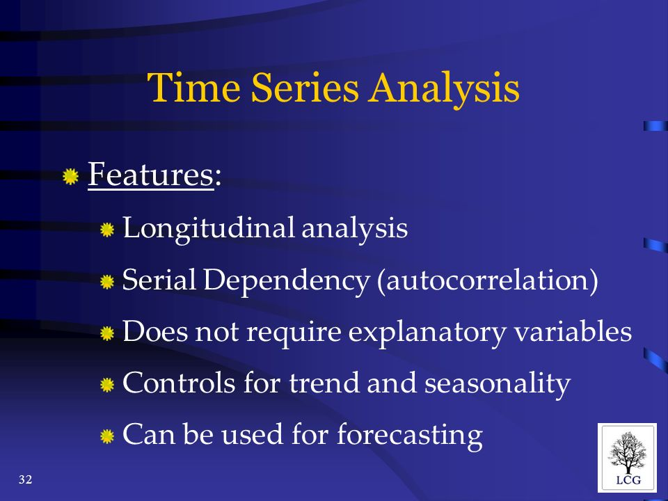 32 Time Series Analysis Features: Longitudinal analysis Serial Dependency (autocorrelation) Does not require explanatory variables Controls for trend and seasonality Can be used for forecasting