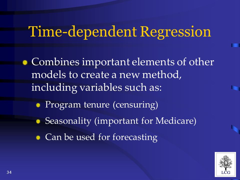 34 Time-dependent Regression Combines important elements of other models to create a new method, including variables such as: Program tenure (censuring) Seasonality (important for Medicare) Can be used for forecasting