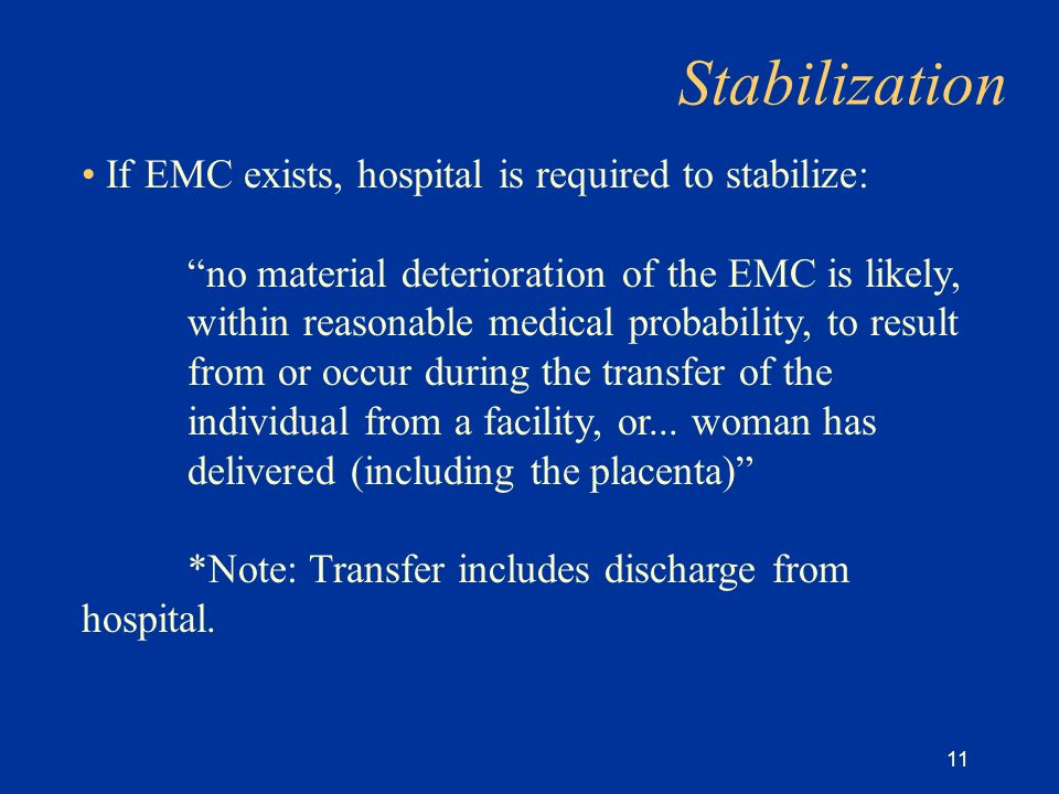11 Stabilization If EMC exists, hospital is required to stabilize: no material deterioration of the EMC is likely, within reasonable medical probability, to result from or occur during the transfer of the individual from a facility, or...