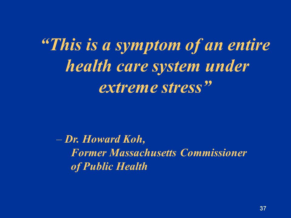 37 This is a symptom of an entire health care system under extreme stress – Dr.