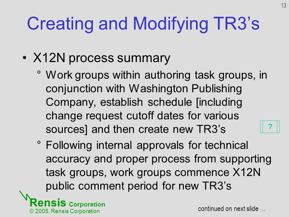 Rensis Corporation © 2005, Rensis Corporation Creating and Modifying TR3s X12N process summary °Work groups within authoring task groups, in conjunction with Washington Publishing Company, establish schedule [including change request cutoff dates for various sources] and then create new TR3s °Following internal approvals for technical accuracy and proper process from supporting task groups, work groups commence X12N public comment period for new TR3s 13 continued on next slide...