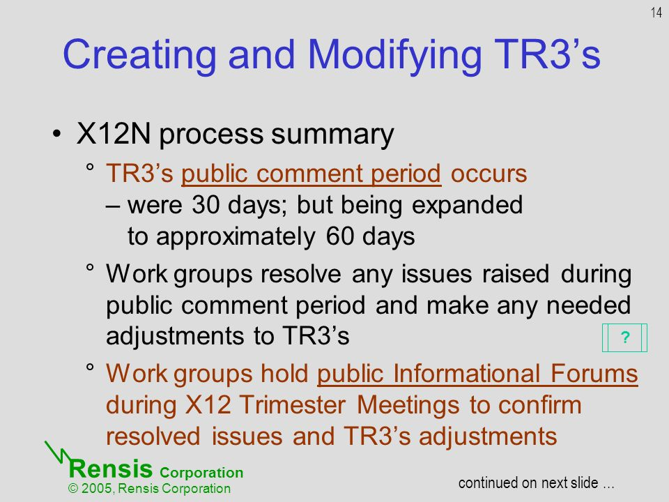 Rensis Corporation © 2005, Rensis Corporation Creating and Modifying TR3s X12N process summary °TR3s public comment period occurs – were 30 days; but being expanded to approximately 60 days °Work groups resolve any issues raised during public comment period and make any needed adjustments to TR3s °Work groups hold public Informational Forums during X12 Trimester Meetings to confirm resolved issues and TR3s adjustments 14 continued on next slide...
