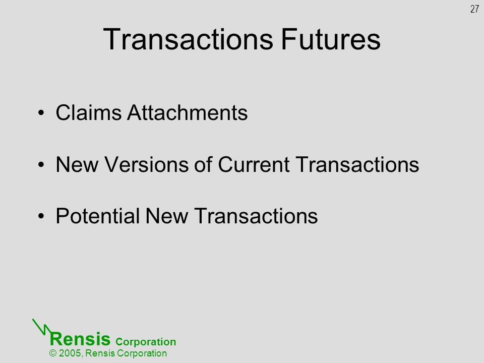 Rensis Corporation © 2005, Rensis Corporation Transactions Futures Claims Attachments New Versions of Current Transactions Potential New Transactions 27