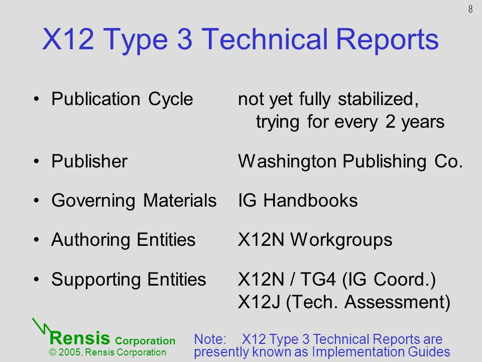 Rensis Corporation © 2005, Rensis Corporation X12 Type 3 Technical Reports Publication Cycle Publisher Governing Materials Authoring Entities Supporting Entities not yet fully stabilized, trying for every 2 years Washington Publishing Co.