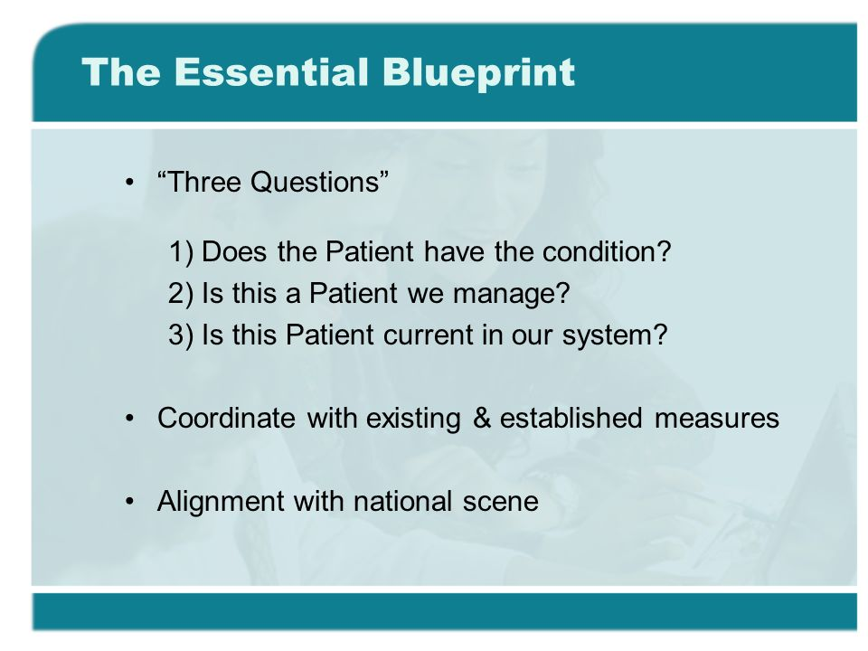The Essential Blueprint Three Questions 1) Does the Patient have the condition.
